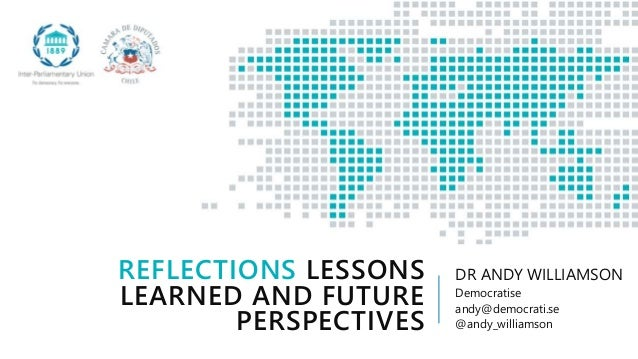 REFLECTIONS LESSONS LEARNED AND FUTURE PERSPECTIVES DR ANDY WILLIAMSON Democratise andy@democrati.se @andy_williamson