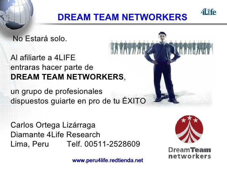 DREAM TEAM NETWORKERS No Estará solo. Al afiliarte a 4LIFE  entraras hacer parte de  DREAM TEAM NETWORKERS ,  un grupo de ...