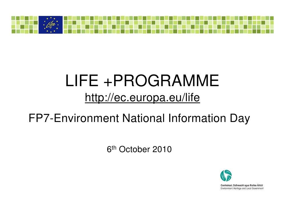 LIFE +PROGRAMME           http://ec.europa.eu/life FP7-Environment National Information Day                6th October 2010