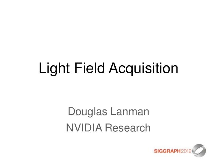 Light Field Acquisition    Douglas Lanman    NVIDIA Research