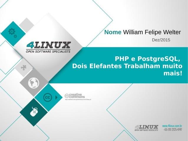 PHP e PostgreSQL, Dois Elefantes Trabalham muito mais! Nome William Felipe Welter Dez/2015