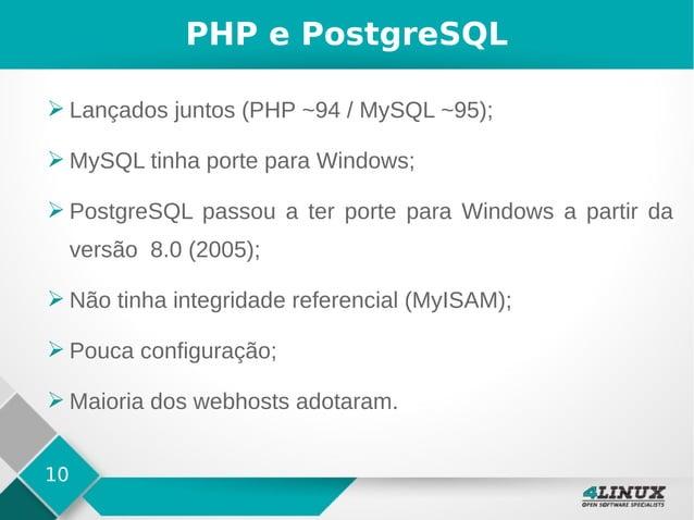 10 PHP e PostgreSQL ➢ Lançados juntos (PHP ~94 / MySQL ~95); ➢ MySQL tinha porte para Windows; ➢ PostgreSQL passou a ter p...