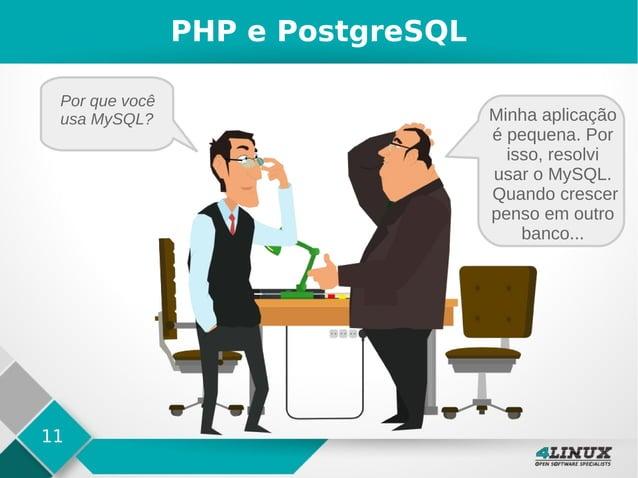 11 PHP e PostgreSQL Por que você usa MySQL? Minha aplicação é pequena. Por isso, resolvi usar o MySQL. Quando crescer pens...