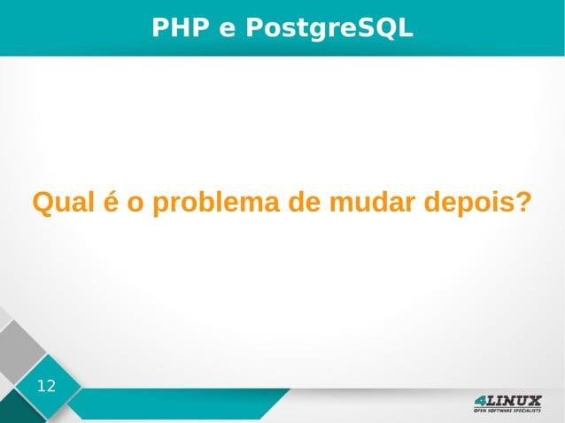 12 PHP e PostgreSQL Qual é o problema de mudar depois?