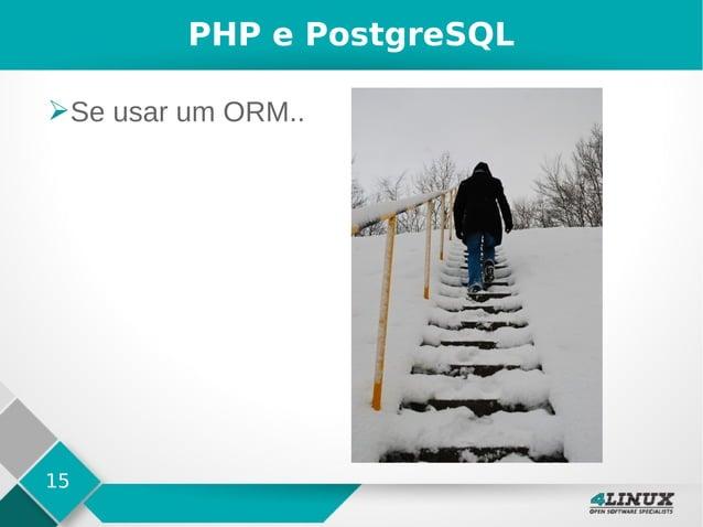 15 PHP e PostgreSQL ➢Se usar um ORM..