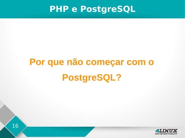 16 PHP e PostgreSQL Por que não começar com o PostgreSQL?