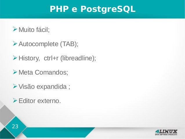 23 PHP e PostgreSQL ➢Muito fácil; ➢Autocomplete (TAB); ➢History, ctrl+r (libreadline); ➢Meta Comandos; ➢Visão expandida ; ...