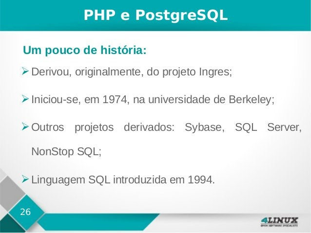 26 PHP e PostgreSQL ➢Derivou, originalmente, do projeto Ingres; ➢Iniciou-se, em 1974, na universidade de Berkeley; ➢Outros...
