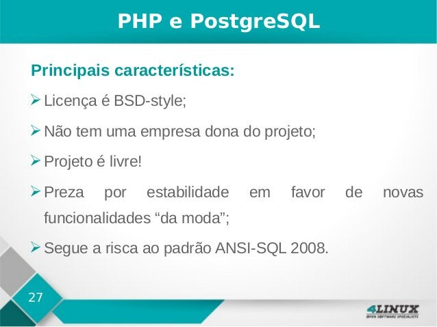 27 PHP e PostgreSQL ➢Licença é BSD-style; ➢Não tem uma empresa dona do projeto; ➢Projeto é livre! ➢Preza por estabilidade ...