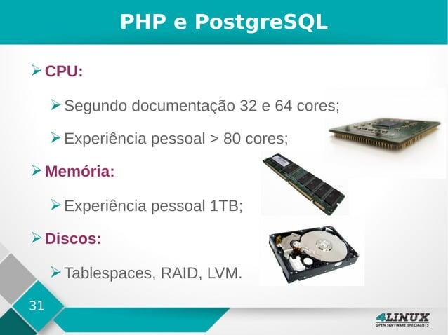 31 PHP e PostgreSQL ➢CPU: ➢Segundo documentação 32 e 64 cores; ➢Experiência pessoal > 80 cores; ➢Memória: ➢Experiência pes...
