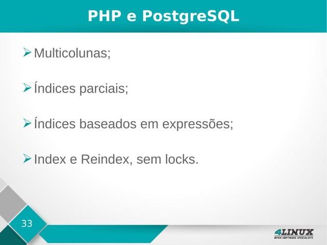 33 PHP e PostgreSQL ➢Multicolunas; ➢Índices parciais; ➢Índices baseados em expressões; ➢Index e Reindex, sem locks.