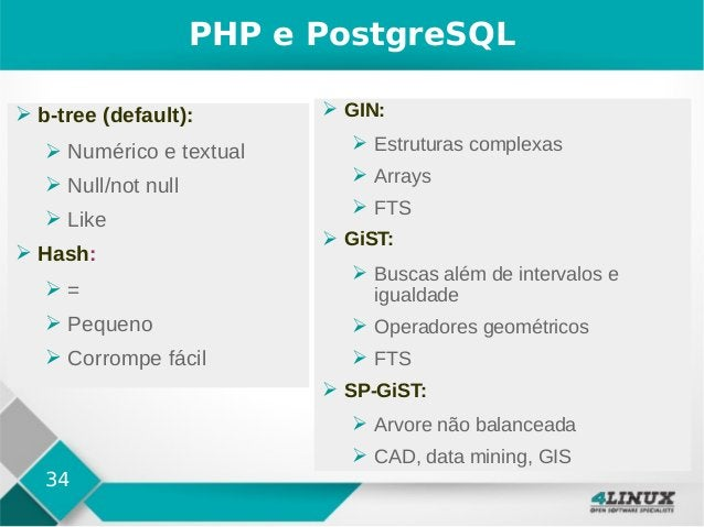 34 PHP e PostgreSQL ➢ b-tree (default): ➢ Numérico e textual ➢ Null/not null ➢ Like ➢ Hash: ➢ = ➢ Pequeno ➢ Corrompe fácil...