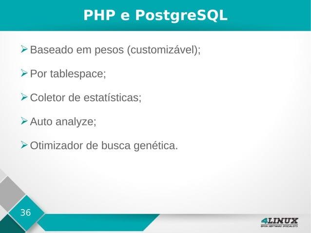 36 PHP e PostgreSQL ➢Baseado em pesos (customizável); ➢Por tablespace; ➢Coletor de estatísticas; ➢Auto analyze; ➢Otimizado...