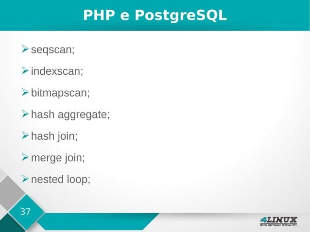 37 PHP e PostgreSQL ➢seqscan; ➢indexscan; ➢bitmapscan; ➢hash aggregate; ➢hash join; ➢merge join; ➢nested loop;