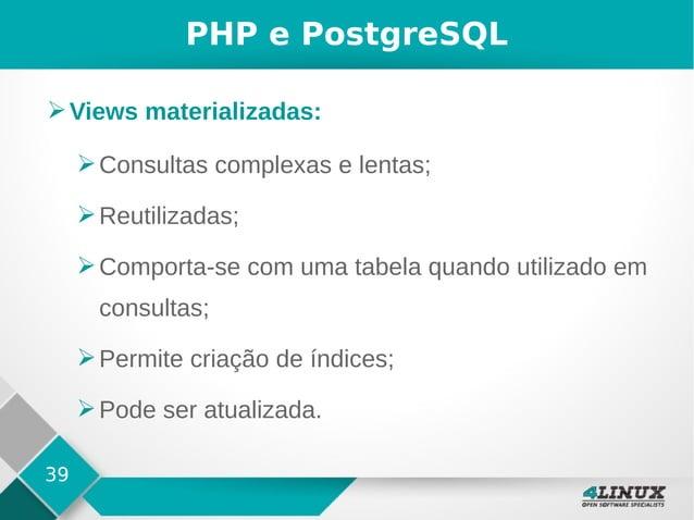 39 PHP e PostgreSQL ➢Views materializadas: ➢Consultas complexas e lentas; ➢Reutilizadas; ➢Comporta-se com uma tabela quand...