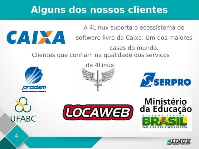 4 Alguns dos nossos clientes A 4Linux suporta o ecossistema de software livre da Caixa. Um dos maiores cases do mundo. Cli...