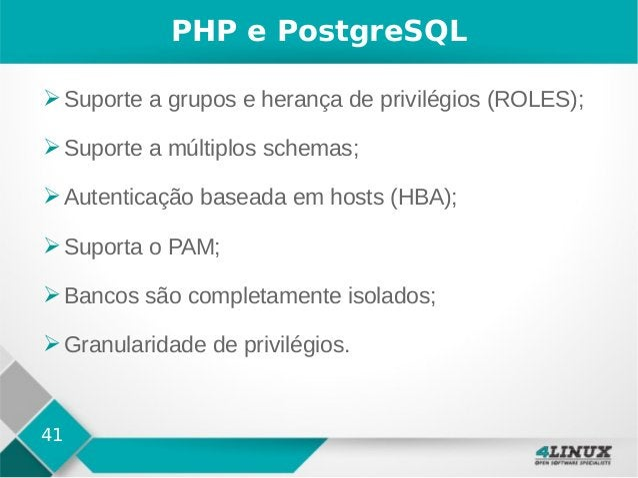 41 PHP e PostgreSQL ➢Suporte a grupos e herança de privilégios (ROLES); ➢Suporte a múltiplos schemas; ➢Autenticação basead...