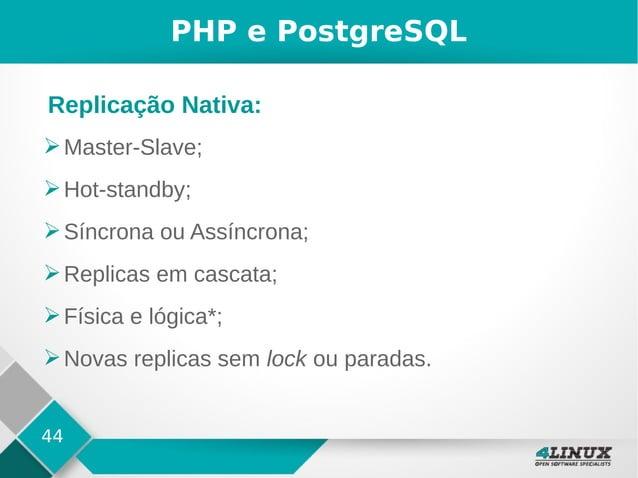 44 PHP e PostgreSQL ➢Master-Slave; ➢Hot-standby; ➢Síncrona ou Assíncrona; ➢Replicas em cascata; ➢Física e lógica*; ➢Novas ...