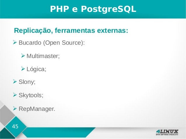 45 PHP e PostgreSQL ➢ Bucardo (Open Source): ➢ Multimaster; ➢ Lógica; ➢ Slony; ➢ Skytools; ➢ RepManager. Replicação, ferra...
