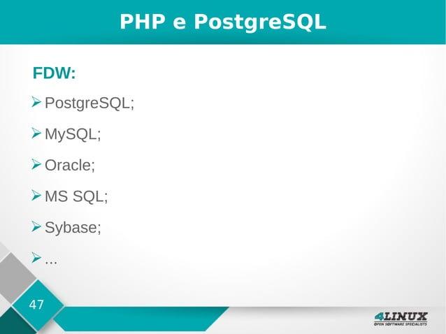 47 PHP e PostgreSQL ➢PostgreSQL; ➢MySQL; ➢Oracle; ➢MS SQL; ➢Sybase; ➢... FDW: