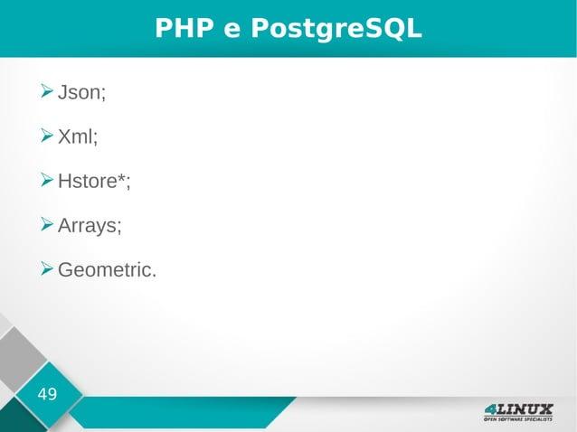 49 PHP e PostgreSQL ➢Json; ➢Xml; ➢Hstore*; ➢Arrays; ➢Geometric.
