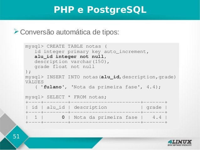 51 PHP e PostgreSQL ➢Conversão automática de tipos: mysql> CREATE TABLE notas ( id integer primary key auto_increment, alu...