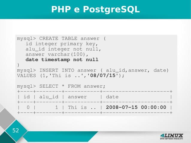 52 PHP e PostgreSQL mysql> CREATE TABLE answer ( id integer primary key, alu_id integer not null, answer varchar(100), dat...