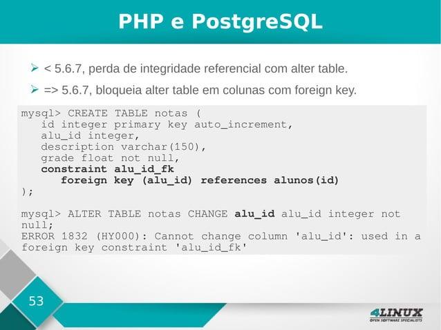 53 PHP e PostgreSQL ➢ < 5.6.7, perda de integridade referencial com alter table. ➢ => 5.6.7, bloqueia alter table em colun...