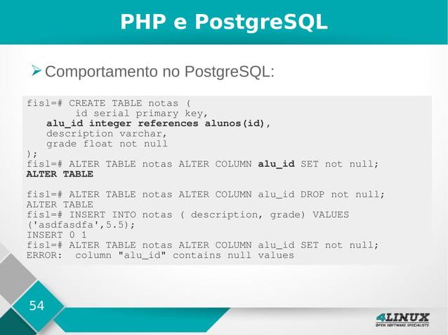 54 PHP e PostgreSQL ➢Comportamento no PostgreSQL: fisl=# CREATE TABLE notas ( id serial primary key, alu_id integer refere...