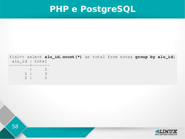 58 PHP e PostgreSQL fisl=> select alu_id,count(*) as total from notas group by alu_id; alu_id   total --------+-------   1...