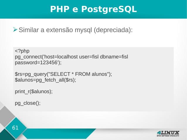 61 PHP e PostgreSQL ➢Similar a extensão mysql (depreciada): <?php pg_connect('host=localhost user=fisl dbname=fisl passwor...