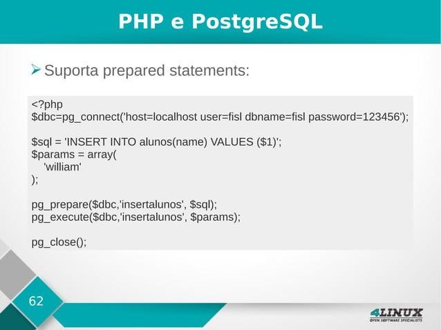 62 PHP e PostgreSQL ➢Suporta prepared statements: <?php $dbc=pg_connect('host=localhost user=fisl dbname=fisl password=123...