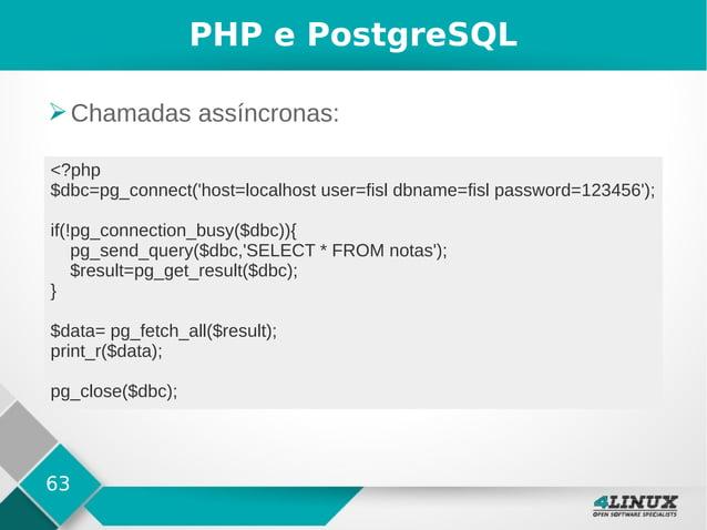 63 PHP e PostgreSQL ➢Chamadas assíncronas: <?php $dbc=pg_connect('host=localhost user=fisl dbname=fisl password=123456'); ...