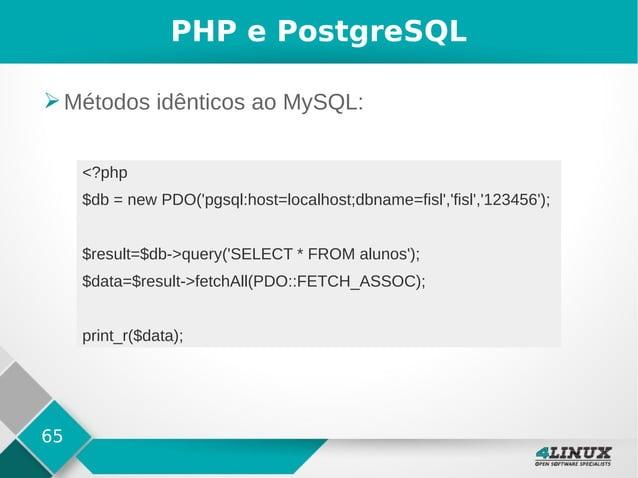 65 PHP e PostgreSQL ➢Métodos idênticos ao MySQL: <?php $db = new PDO('pgsql:host=localhost;dbname=fisl','fisl','123456'); ...