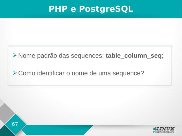 67 PHP e PostgreSQL ➢Nome padrão das sequences: table_column_seq; ➢Como identificar o nome de uma sequence?