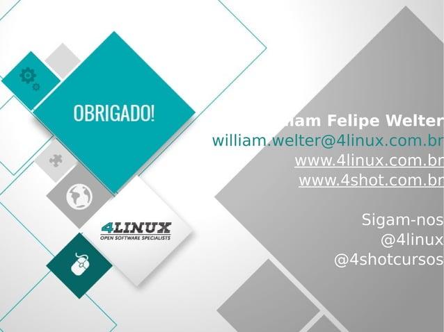 72 William Felipe Welter william.welter@4linux.com.br www.4linux.com.br www.4shot.com.br Sigam-nos @4linux @4shotcursos