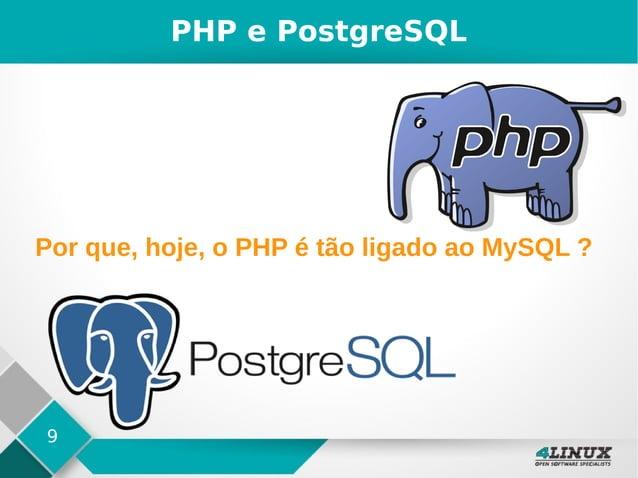 9 Por que, hoje, o PHP é tão ligado ao MySQL ? PHP e PostgreSQL