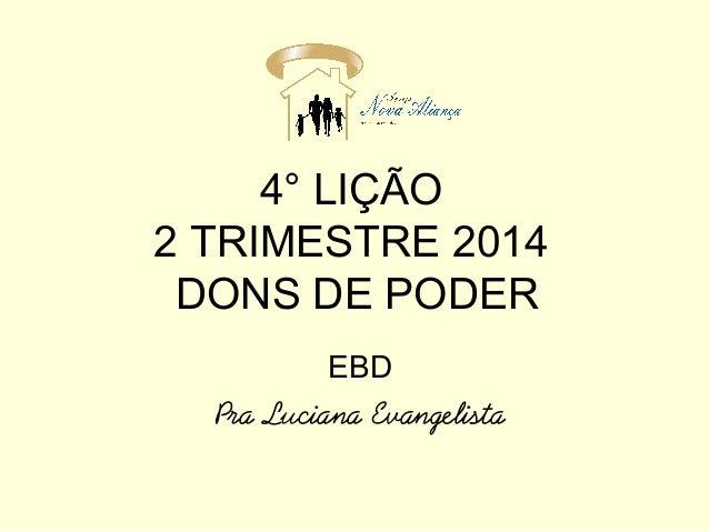 4° LIÇÃO 2 TRIMESTRE 2014 DONS DE PODER EBD Pra Luciana Evangelista