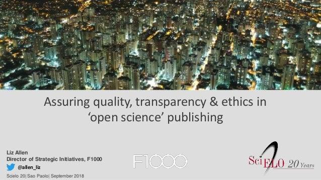 Liz Allen Director of Strategic Initiatives, F1000 Scielo 20| Sao Paolo| September 2018 @allen_liz Assuring quality, trans...