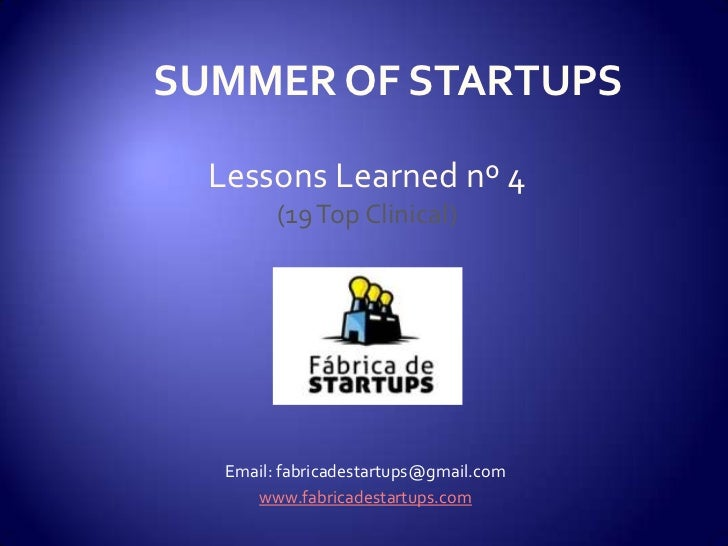 SUMMER OF STARTUPS  Lessons Learned nº 4         (19 Top Clinical)   Email: fabricadestartups@gmail.com      www.fabricade...