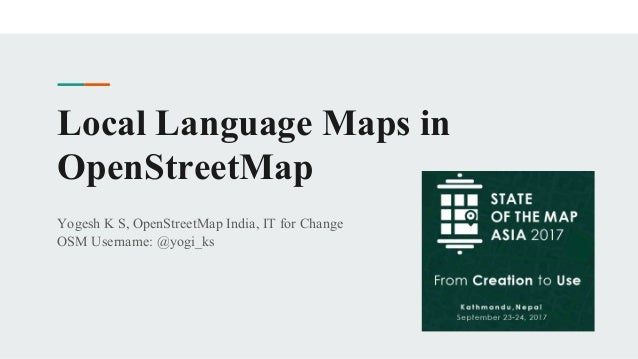 Local Language Maps in OpenStreetMap Yogesh K S, OpenStreetMap India, IT for Change OSM Username: @yogi_ks