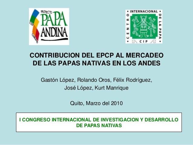 CONTRIBUCION DEL EPCP AL MERCADEO DE LAS PAPAS NATIVAS EN LOS ANDES Gastón López, Rolando Oros, Félix Rodríguez, José Lópe...
