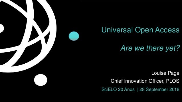 Universal Open Access Are we there yet? Louise Page Chief Innovation Officer, PLOS SciELO 20 Anos | 28 September 2018
