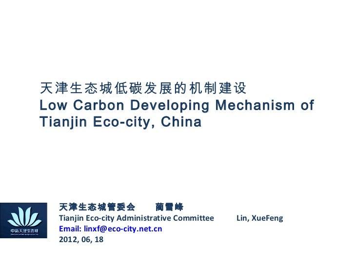 天津生态城低碳发展的机制建设Low Carbon Developing Mechanism ofTianjin Eco-city, China  天津生态城管委会  蔺雪峰  Tianjin Eco-city Administrative Co...