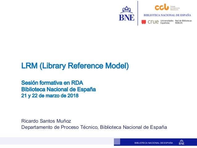 BIBLIOTECA NACIONAL DE ESPAÑA Ricardo Santos Muñoz Departamento de Proceso Técnico, Biblioteca Nacional de España LRM (Lib...