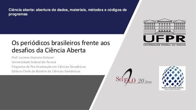 Os periódicos brasileiros frente aos desafios da Ciência Aberta Prof. Luciene Stamato Delazari Universidade Federal do Par...