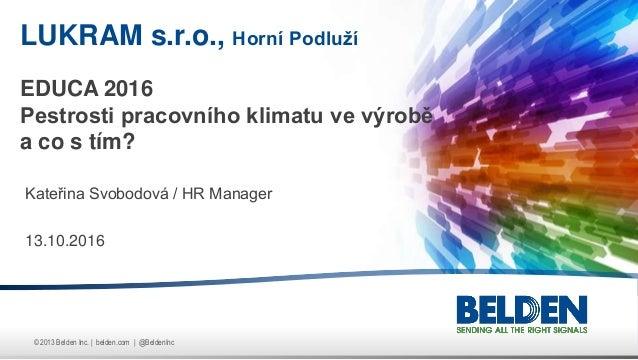 © 2013 Belden Inc. | belden.com | @BeldenInc Kateřina Svobodová / HR Manager 13.10.2016 LUKRAM s.r.o., Horní Podluží EDUCA...