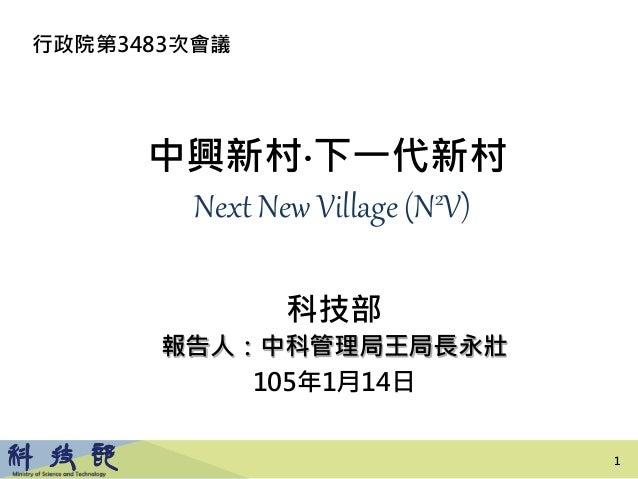 1 中興新村‧下一代新村 Next New Village (N2V) 科技部 報告人:中科管理局王局長永壯 105年1月14日 行政院第3483次會議 1