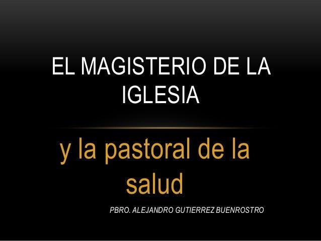 y la pastoral de la salud PBRO. ALEJANDRO GUTIERREZ BUENROSTRO EL MAGISTERIO DE LA IGLESIA