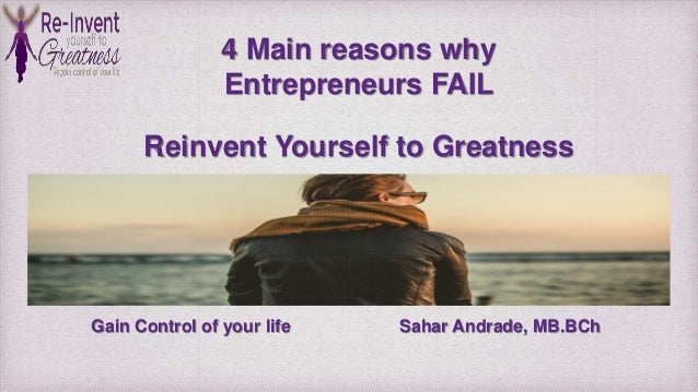 Gain Control of your life Sahar Andrade, MB.BCh 4 Main reasons why Entrepreneurs FAIL Reinvent Yourself to Greatness